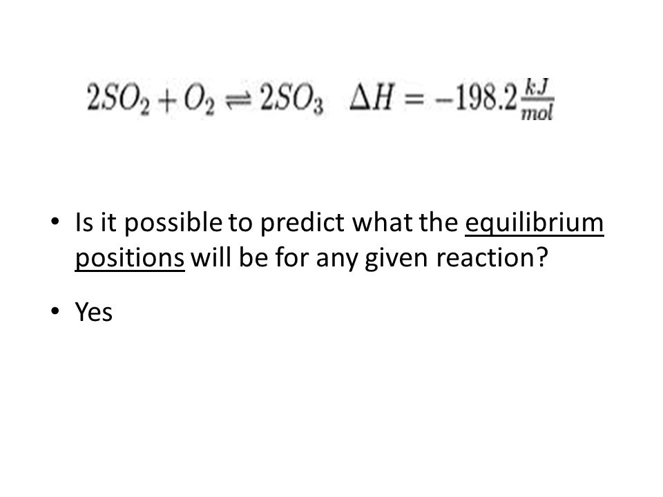 Is it possible to predict what the equilibrium positions will be for any given reaction? Yes