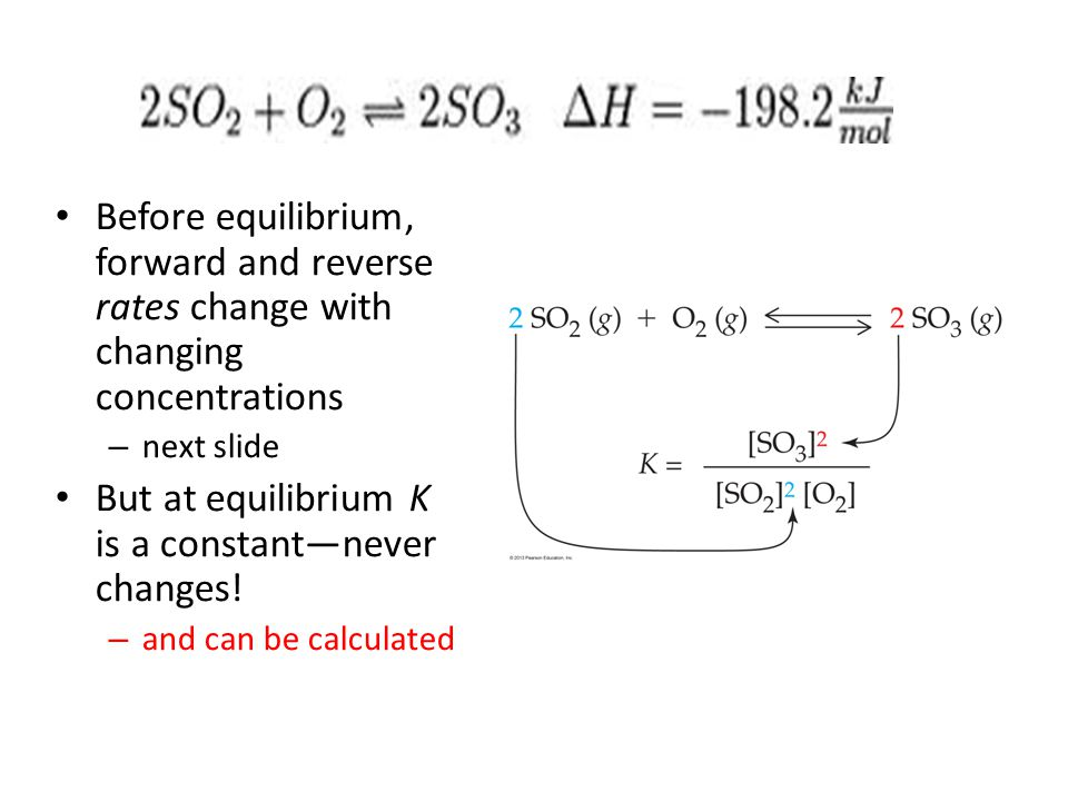 Before equilibrium, forward and reverse rates change with changing concentrations – next slide But at equilibrium K is a constant—never changes! – and