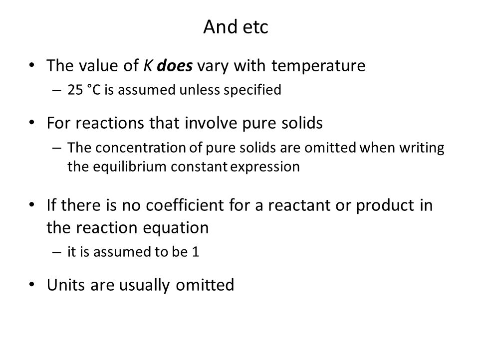 The value of K does vary with temperature – 25 °C is assumed unless specified For reactions that involve pure solids – The concentration of pure solid