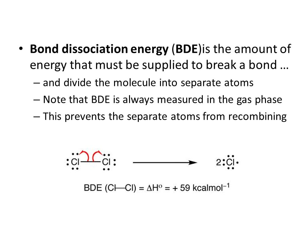 Bond dissociation energy (BDE)is the amount of energy that must be supplied to break a bond … – and divide the molecule into separate atoms – Note tha