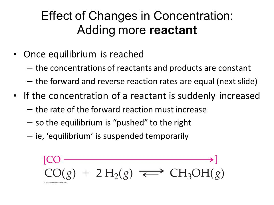 Effect of Changes in Concentration: Adding more reactant Once equilibrium is reached – the concentrations of reactants and products are constant – the