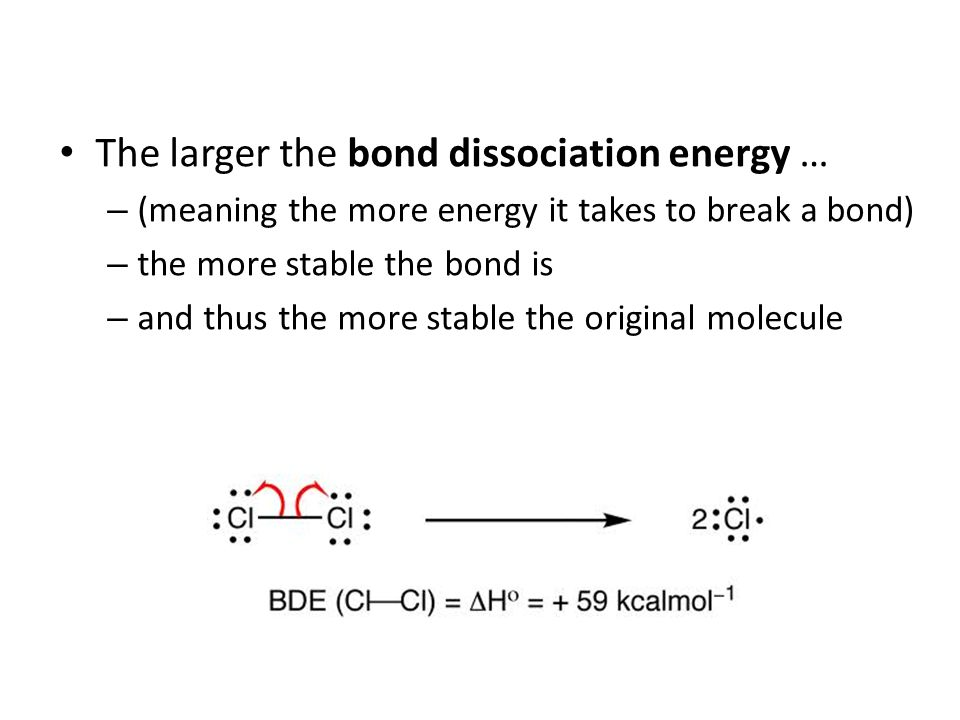 The larger the bond dissociation energy … – (meaning the more energy it takes to break a bond) – the more stable the bond is – and thus the more stabl