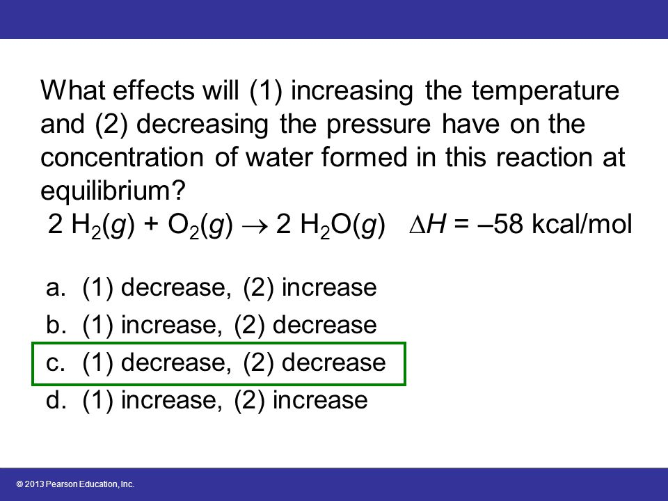 © 2013 Pearson Education, Inc. What effects will (1) increasing the temperature and (2) decreasing the pressure have on the concentration of water for