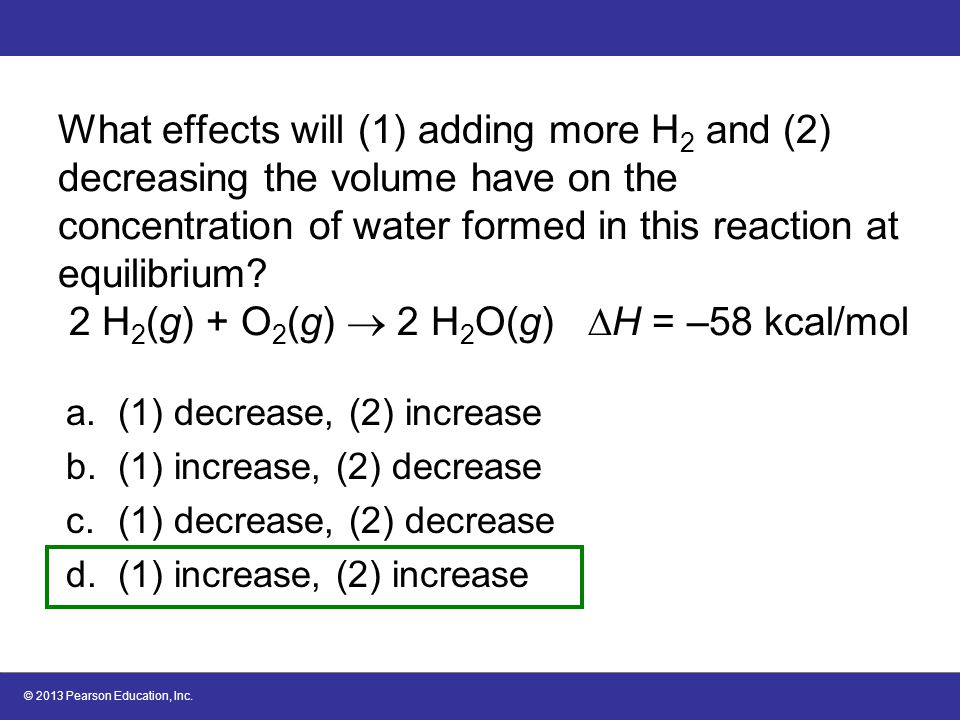 © 2013 Pearson Education, Inc. What effects will (1) adding more H 2 and (2) decreasing the volume have on the concentration of water formed in this r