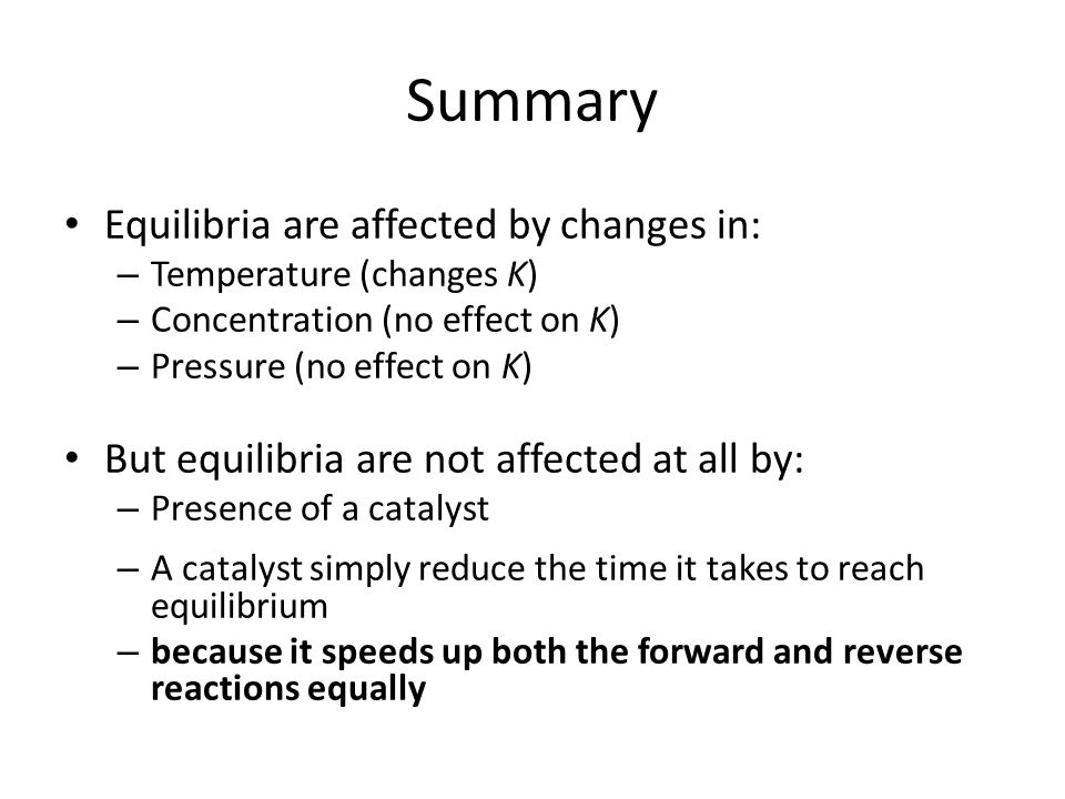 Summary Equilibria are affected by changes in: – Temperature (changes K) – Concentration (no effect on K) – Pressure (no effect on K) But equilibria a