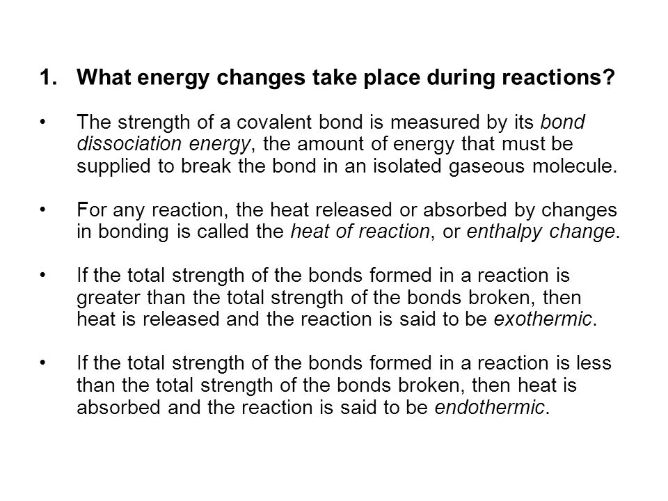 1.What energy changes take place during reactions? The strength of a covalent bond is measured by its bond dissociation energy, the amount of energy t