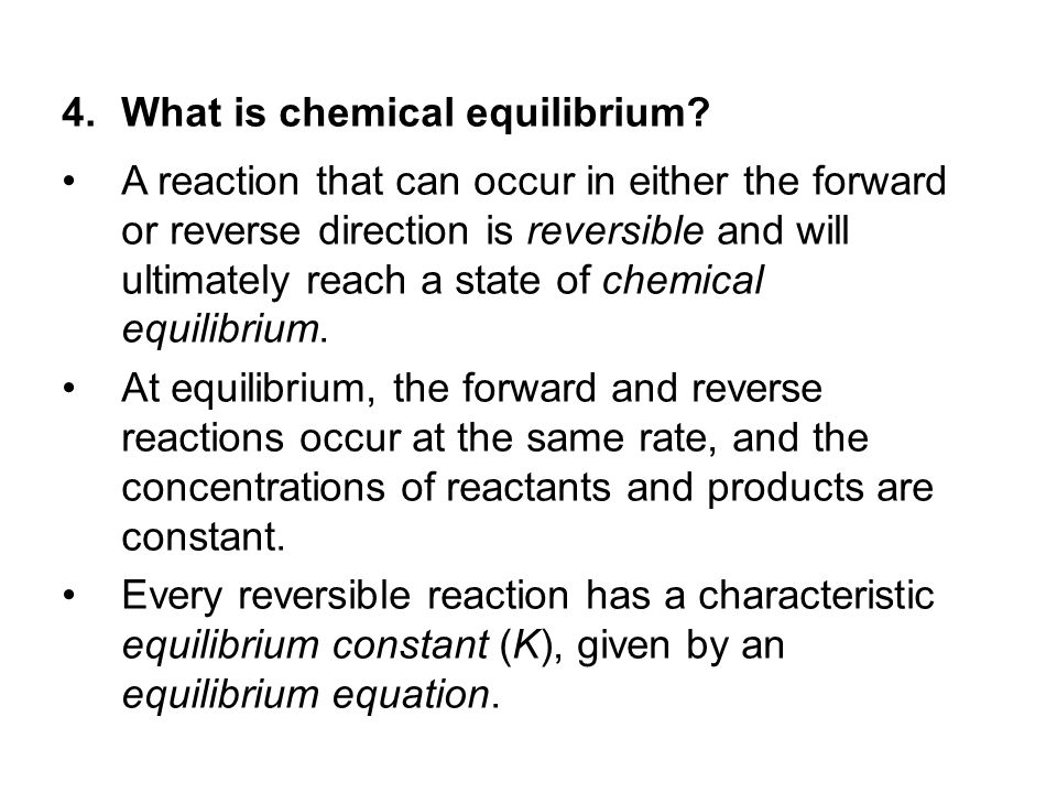 4.What is chemical equilibrium? A reaction that can occur in either the forward or reverse direction is reversible and will ultimately reach a state o