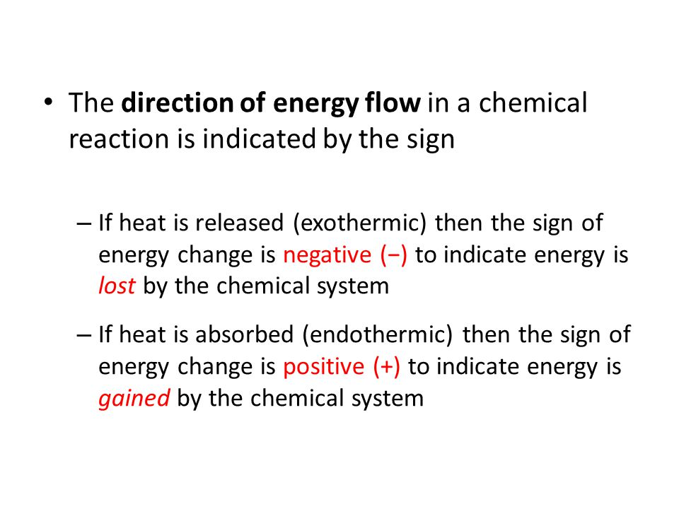 The direction of energy flow in a chemical reaction is indicated by the sign – If heat is released (exothermic) then the sign of energy change is nega