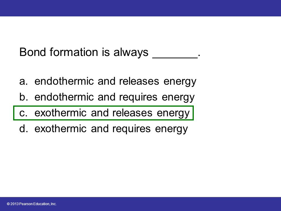 © 2013 Pearson Education, Inc. Bond formation is always _______. a.endothermic and releases energy b.endothermic and requires energy c.exothermic and