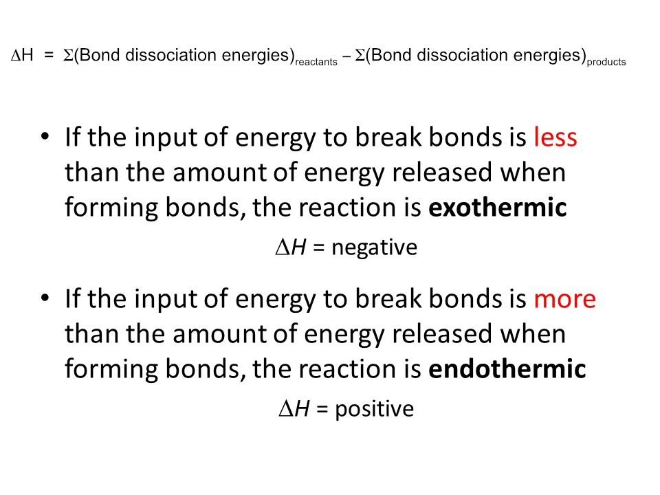 If the input of energy to break bonds is less than the amount of energy released when forming bonds, the reaction is exothermic  H = negative If the