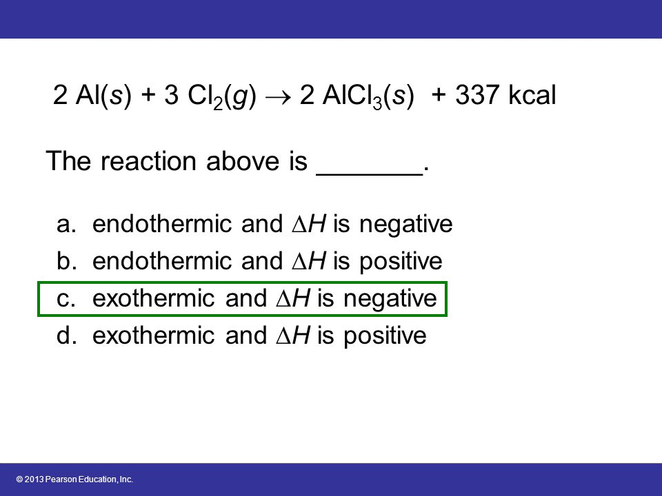 © 2013 Pearson Education, Inc. 2 Al(s) + 3 Cl 2 (g)  2 AlCl 3 (s) + 337 kcal The reaction above is _______. a.endothermic and  H is negative b.endot