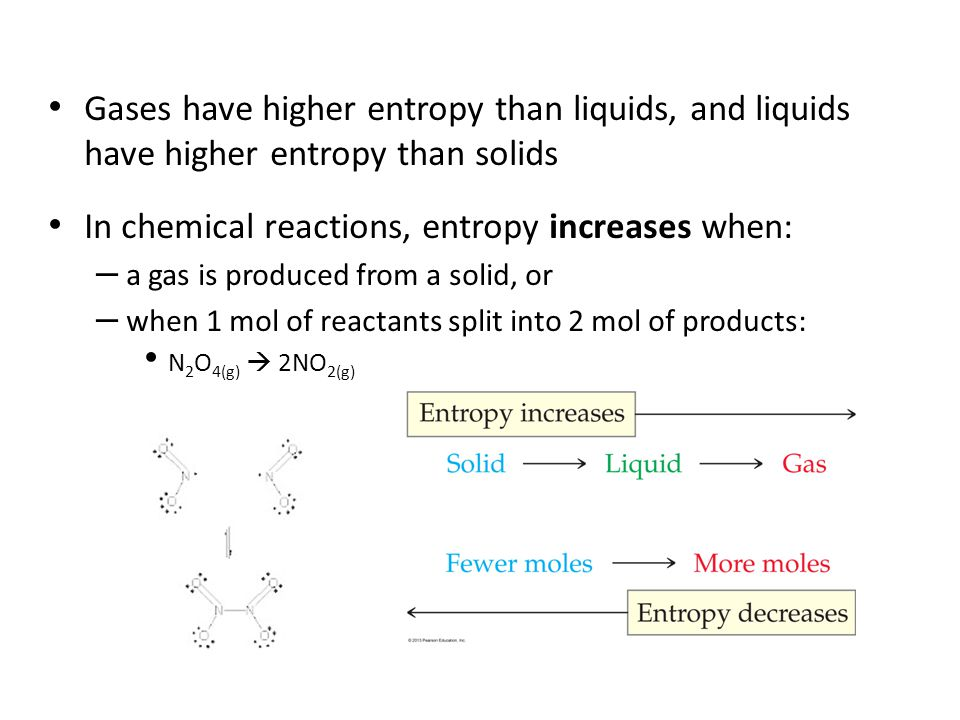 Gases have higher entropy than liquids, and liquids have higher entropy than solids In chemical reactions, entropy increases when: – a gas is produced
