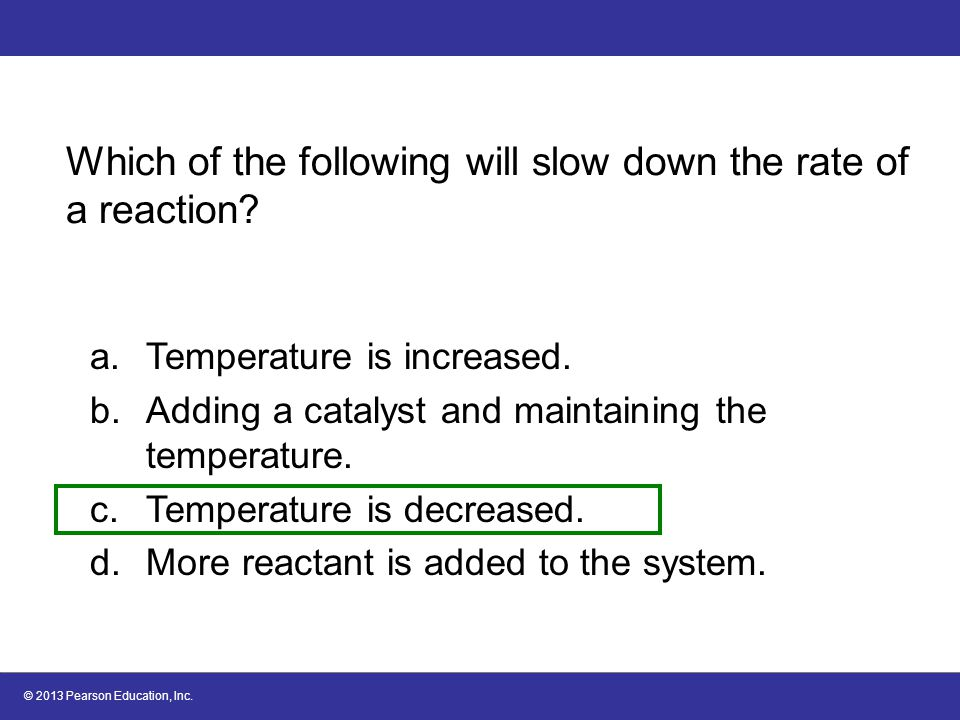 © 2013 Pearson Education, Inc. Which of the following will slow down the rate of a reaction? a.Temperature is increased. b.Adding a catalyst and maint
