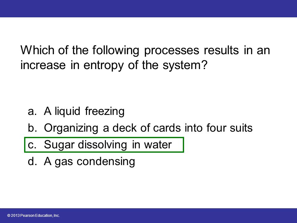 © 2013 Pearson Education, Inc. Which of the following processes results in an increase in entropy of the system? a.A liquid freezing b.Organizing a de