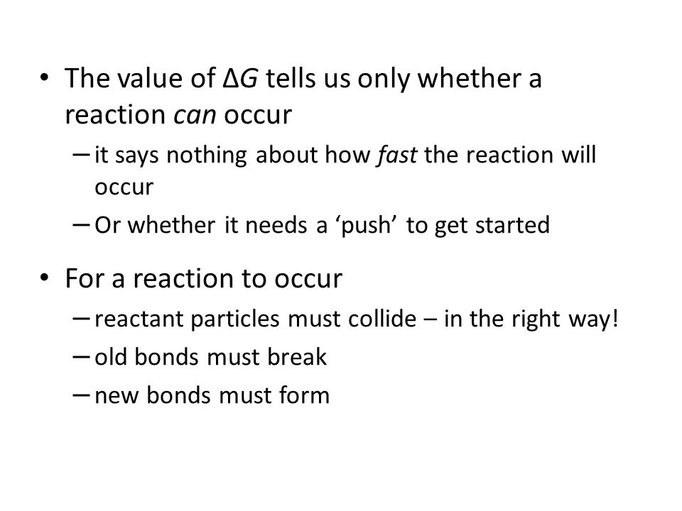The value of ΔG tells us only whether a reaction can occur – it says nothing about how fast the reaction will occur – Or whether it needs a 'push' to