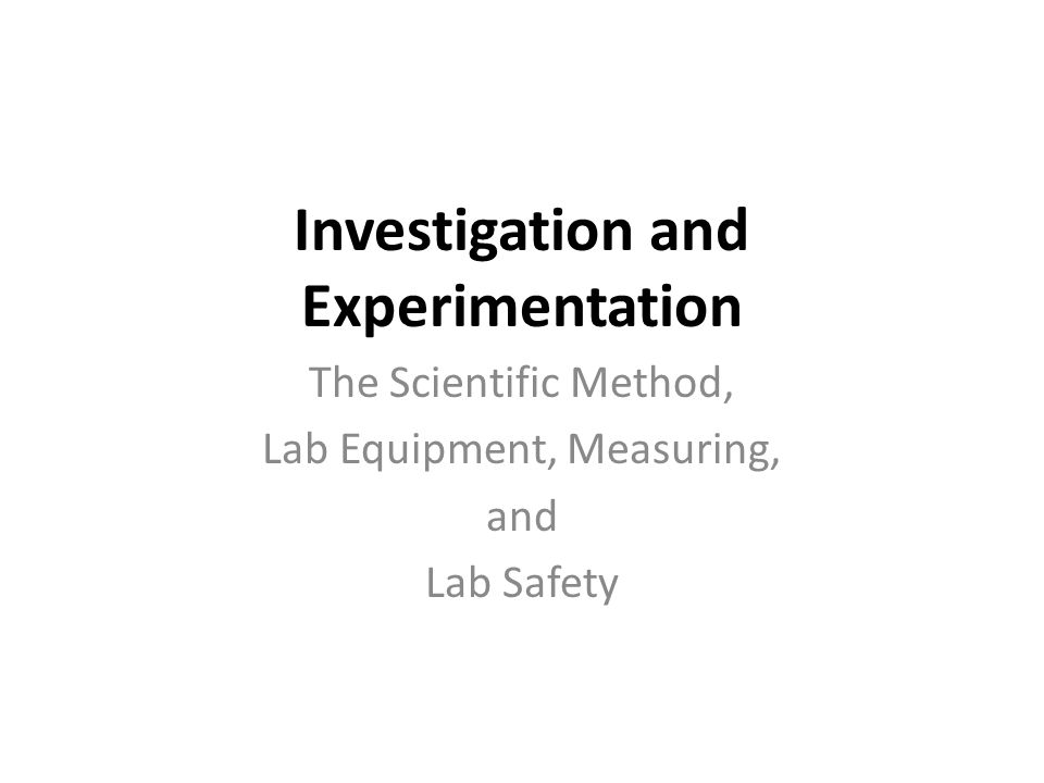 Investigation and Experimentation The Scientific Method, Lab Equipment, Measuring, and Lab Safety