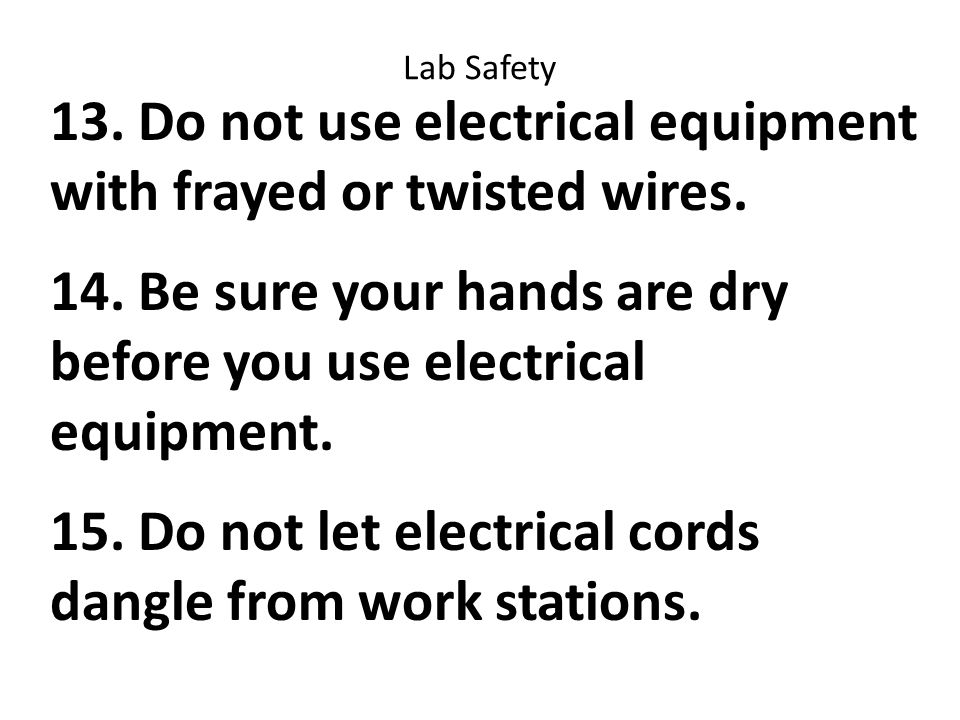 Lab Safety 13. Do not use electrical equipment with frayed or twisted wires.