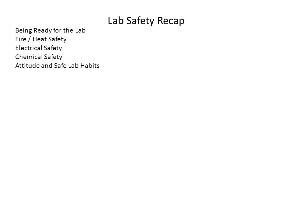 Lab Safety Recap Being Ready for the Lab Fire / Heat Safety Electrical Safety Chemical Safety Attitude and Safe Lab Habits