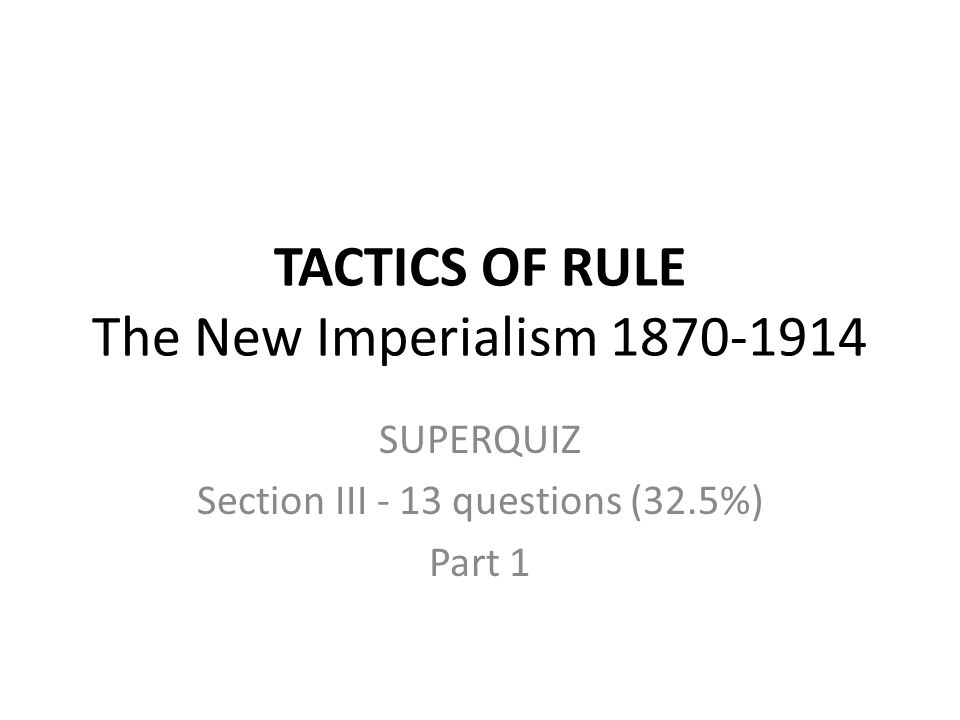 TACTICS OF RULE The New Imperialism 1870-1914 SUPERQUIZ Section III - 13 questions (32.5%) Part 1
