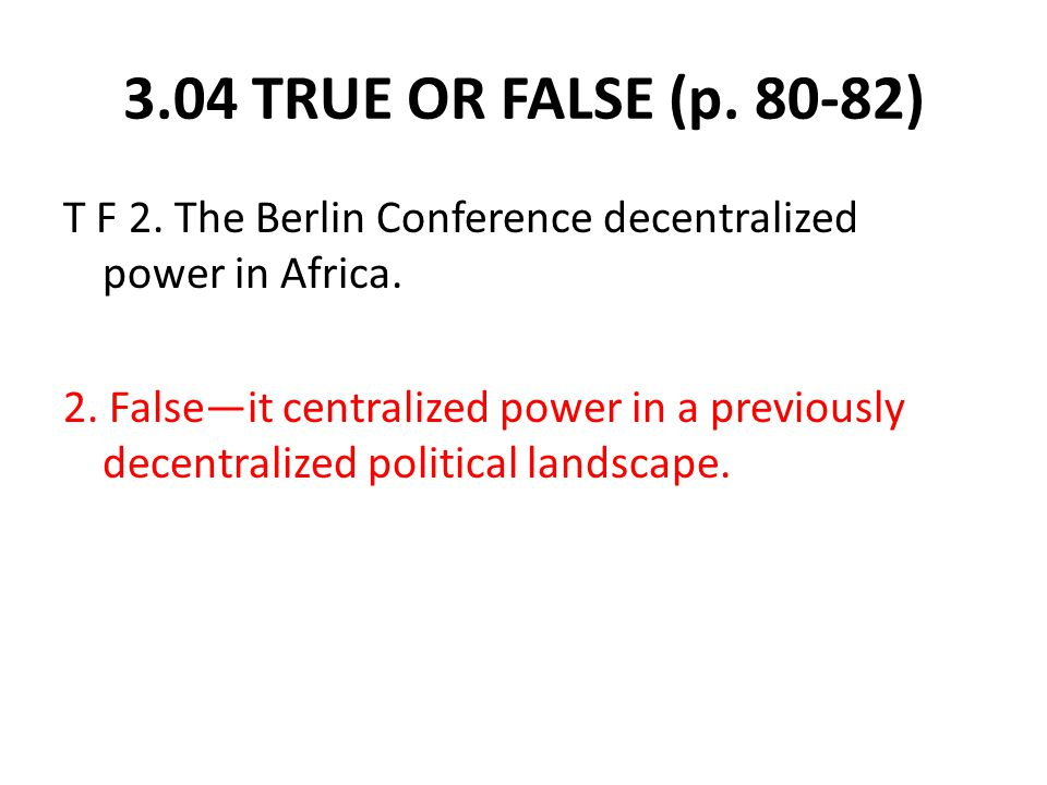 3.04 TRUE OR FALSE (p. 80-82) T F 2. The Berlin Conference decentralized power in Africa.