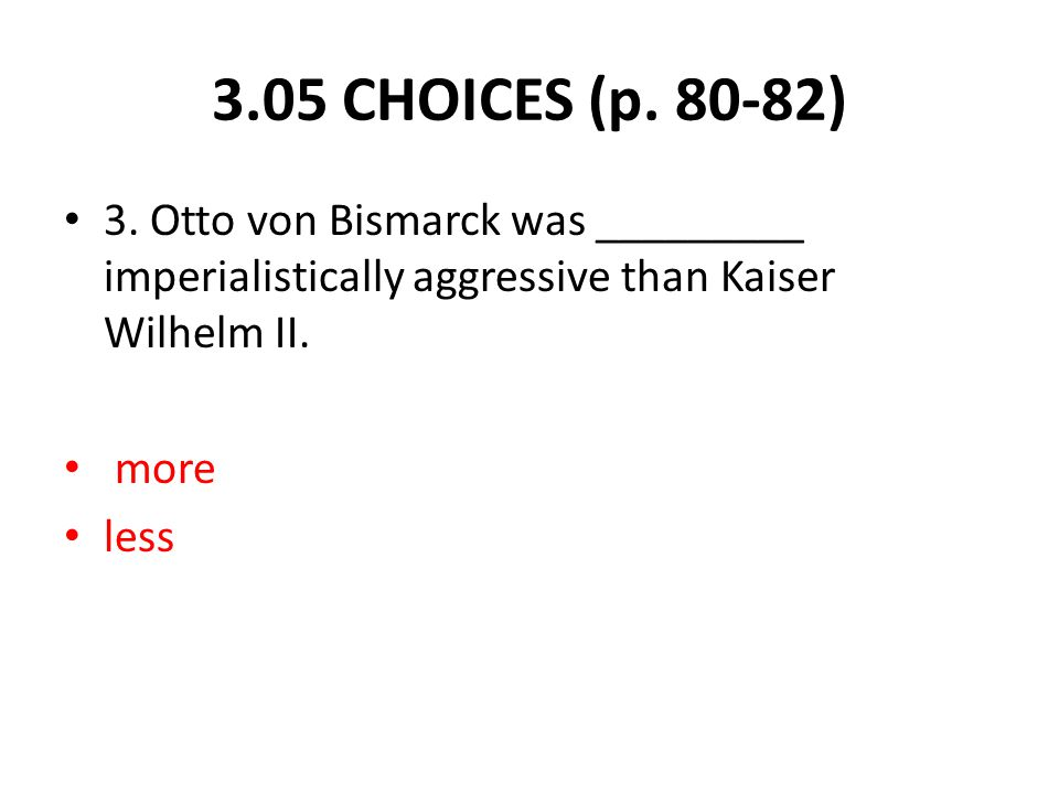 3. Otto von Bismarck was _________ imperialistically aggressive than Kaiser Wilhelm II. more less