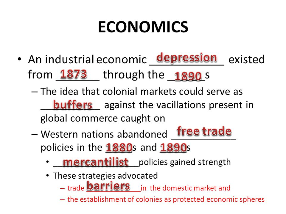 ECONOMICS An industrial economic ____________ existed from _______ through the ______s – The idea that colonial markets could serve as ___________ against the vacillations present in global commerce caught on – Western nations abandoned ____________ policies in the _____s and _____s __________________policies gained strength These strategies advocated – trade ______________in the domestic market and – the establishment of colonies as protected economic spheres