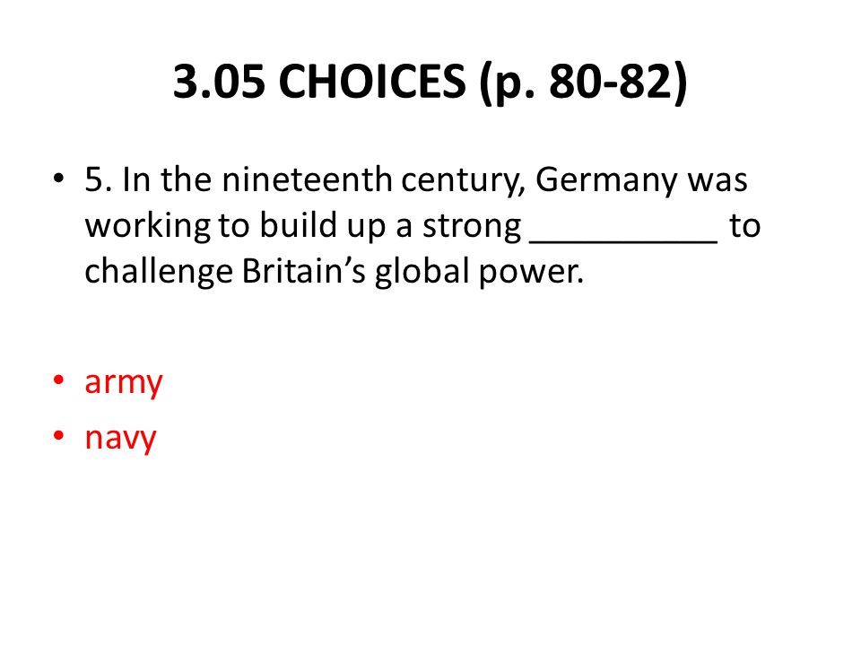 5. In the nineteenth century, Germany was working to build up a strong __________ to challenge Britain's global power. army navy