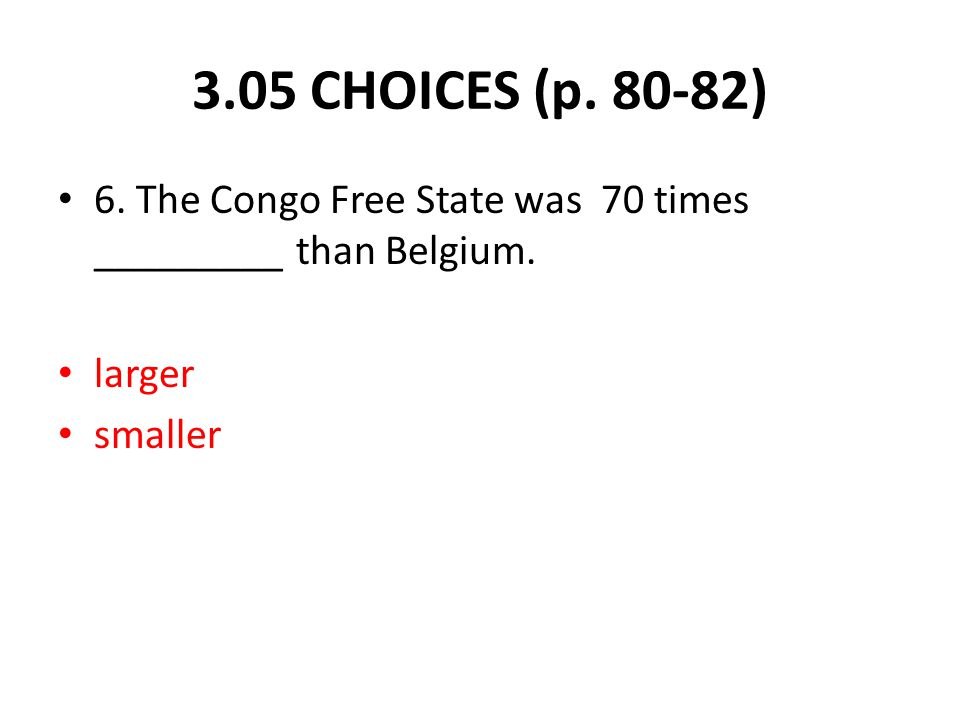 6. The Congo Free State was 70 times _________ than Belgium. larger smaller