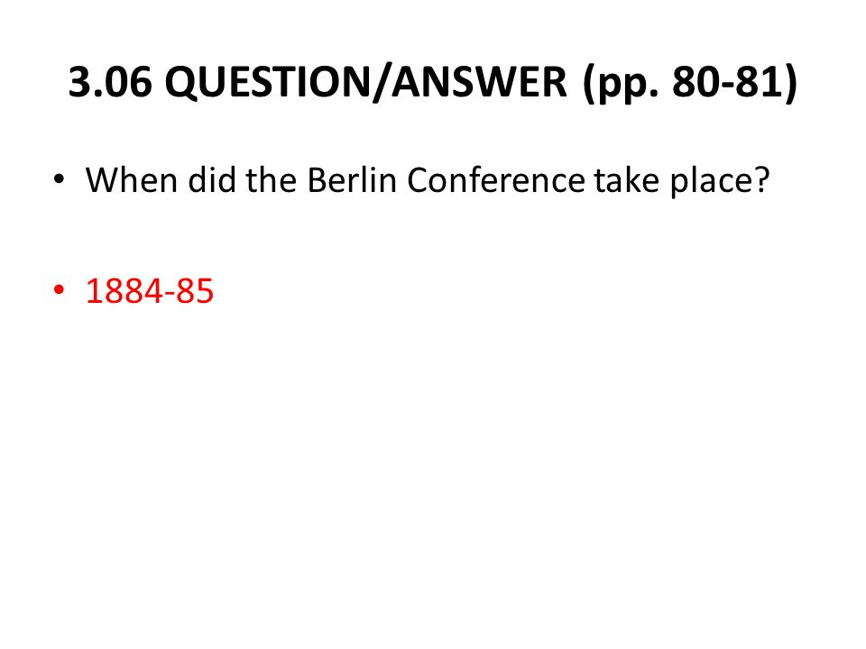 3.06 QUESTION/ANSWER (pp. 80-81) When did the Berlin Conference take place? 1884-85
