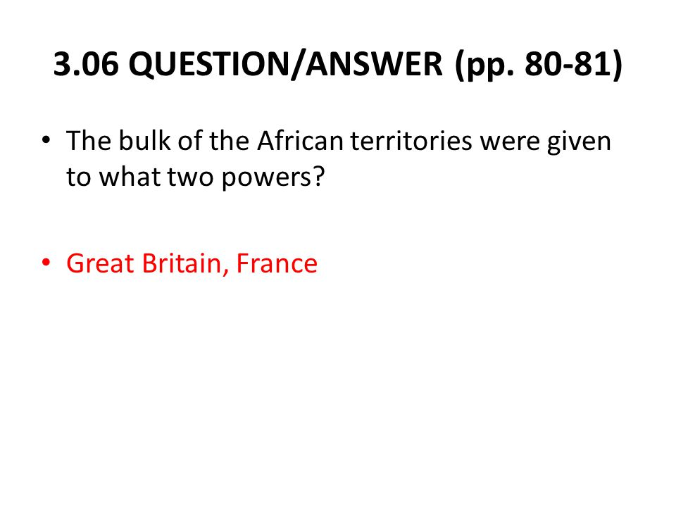 3.06 QUESTION/ANSWER (pp. 80-81) The bulk of the African territories were given to what two powers.