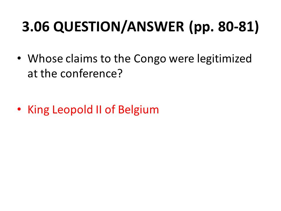 3.06 QUESTION/ANSWER (pp. 80-81) Whose claims to the Congo were legitimized at the conference.