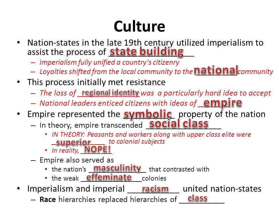 Culture Nation-states in the late 19th century utilized imperialism to assist the process of __________________ – Imperialism fully unified a country's citizenry – Loyalties shifted from the local community to the ___________community This process initially met resistance – The loss of _______________was a particularly hard idea to accept – National leaders enticed citizens with ideas of ________ Empire represented the ___________ property of the nation – In theory, empire transcended __________________ IN THEORY: Peasants and workers along with upper class elite were _______________ to colonial subjects In reality, _________ – Empire also served as the nation's ________________ that contrasted with the weak _________________colonies Imperialism and imperial ___________ united nation-states – Race hierarchies replaced hierarchies of ___________