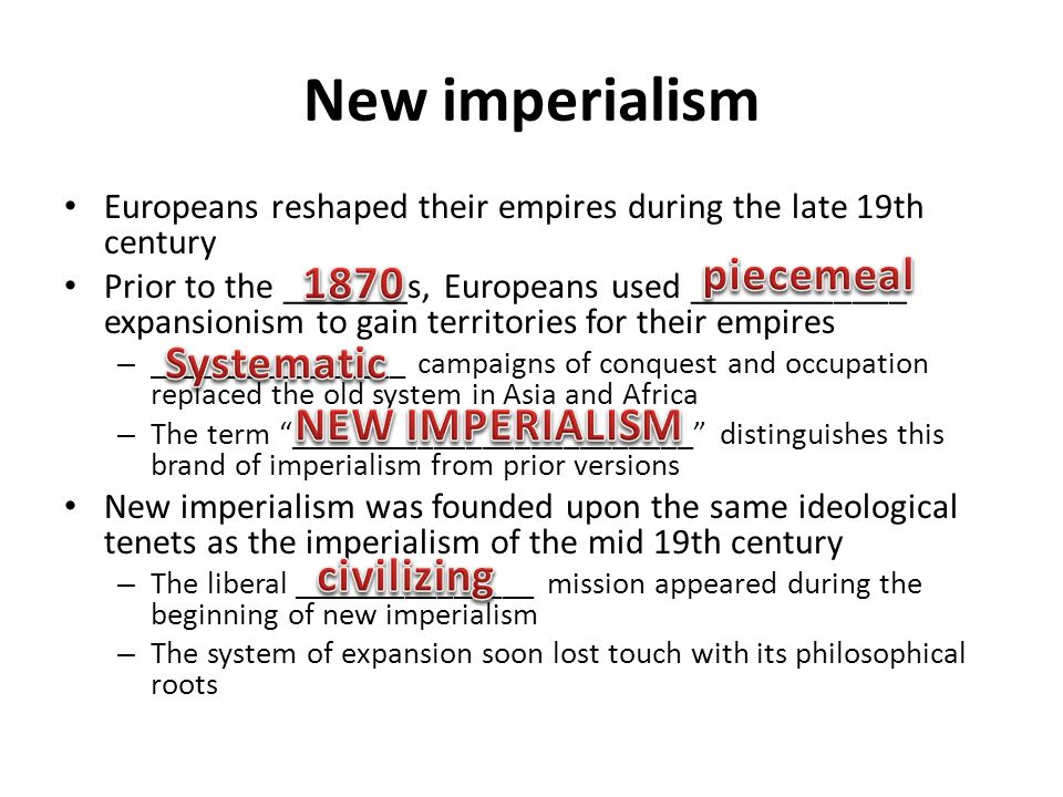 New imperialism Europeans reshaped their empires during the late 19th century Prior to the _______s, Europeans used ____________ expansionism to gain territories for their empires – ________________ campaigns of conquest and occupation replaced the old system in Asia and Africa – The term _________________________ distinguishes this brand of imperialism from prior versions New imperialism was founded upon the same ideological tenets as the imperialism of the mid 19th century – The liberal _______________ mission appeared during the beginning of new imperialism – The system of expansion soon lost touch with its philosophical roots