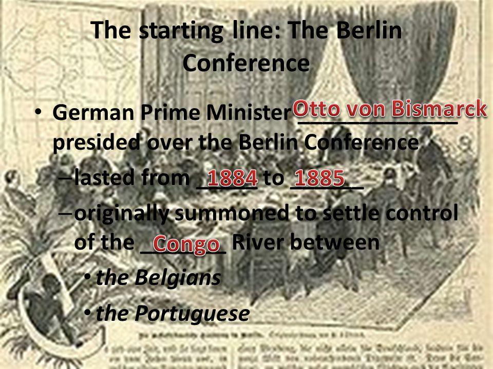 The starting line: The Berlin Conference German Prime Minister _____________ presided over the Berlin Conference – lasted from _____ to ______ – originally summoned to settle control of the _______ River between the Belgians the Portuguese