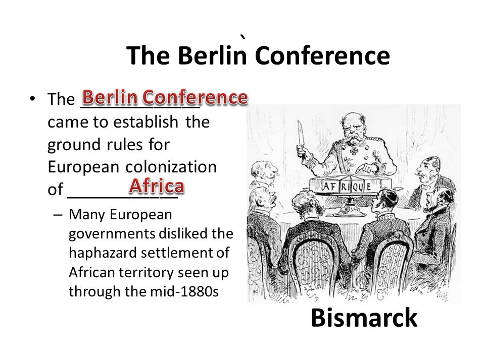 ` The _____________ came to establish the ground rules for European colonization of ____________ – Many European governments disliked the haphazard settlement of African territory seen up through the mid-1880s The Berlin Conference Bismarck