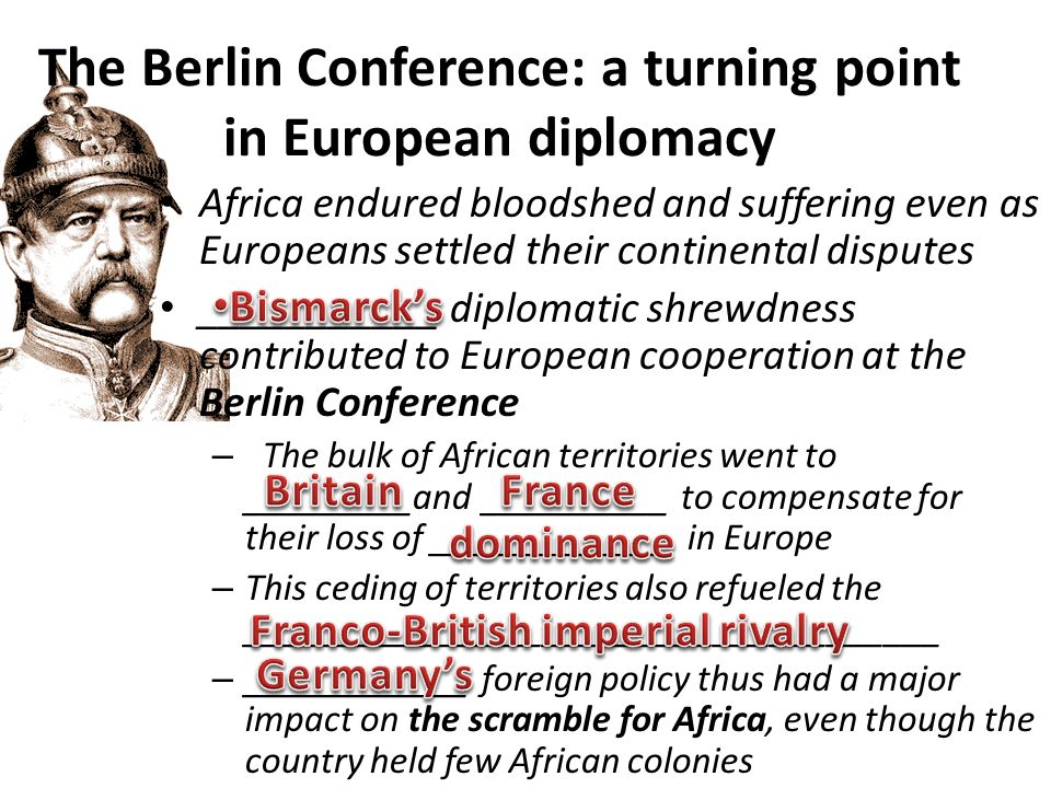 The Berlin Conference: a turning point in European diplomacy Africa endured bloodshed and suffering even as Europeans settled their continental disputes ___________ diplomatic shrewdness contributed to European cooperation at the Berlin Conference – The bulk of African territories went to _________and __________ to compensate for their loss of _____________ in Europe – This ceding of territories also refueled the _____________________________________ – ____________ foreign policy thus had a major impact on the scramble for Africa, even though the country held few African colonies
