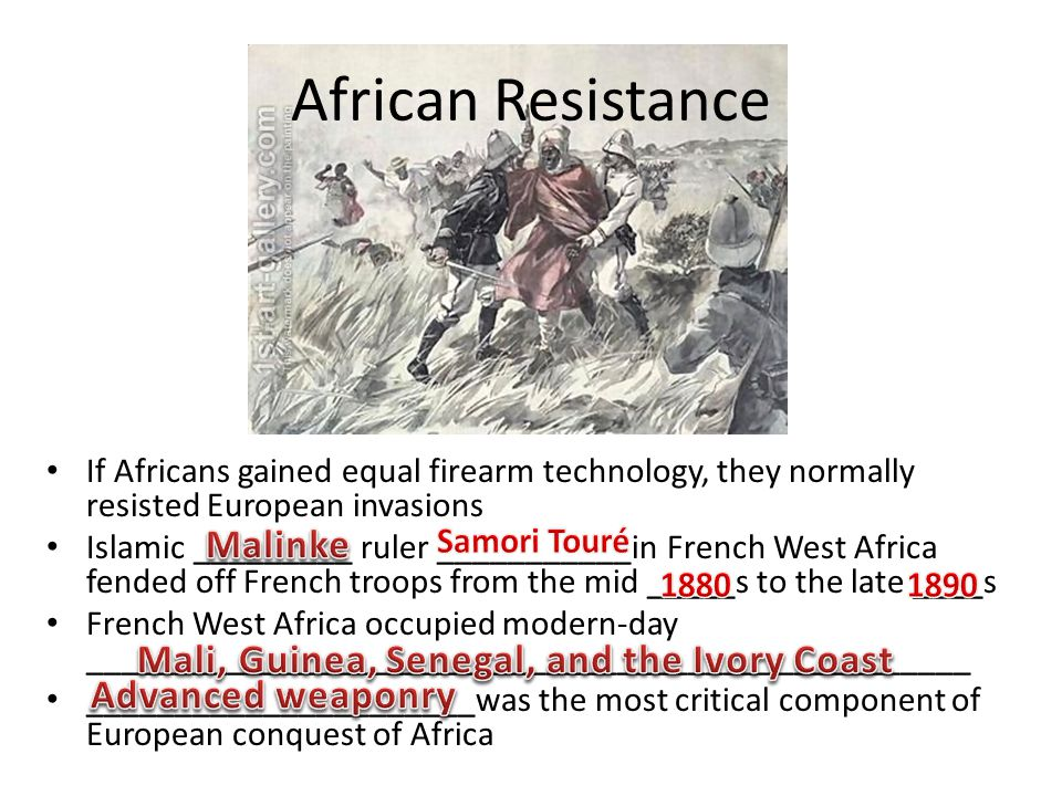 African Resistance If Africans gained equal firearm technology, they normally resisted European invasions Islamic _________ ruler ___________in French West Africa fended off French troops from the mid _____s to the late ____s French West Africa occupied modern-day __________________________________________________ ______________________was the most critical component of European conquest of Africa