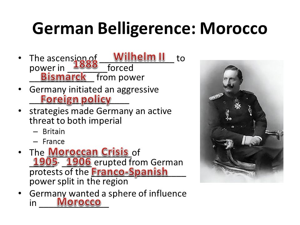 German Belligerence: Morocco The ascension of _______________ to power in ________forced _____________ from power Germany initiated an aggressive ____________________ strategies made Germany an active threat to both imperial – Britain – France The _________________of _____ - ______ erupted from German protests of the ___________________ power split in the region Germany wanted a sphere of influence in ______________