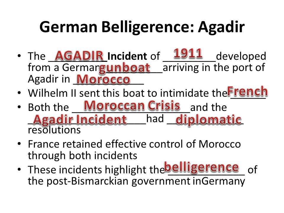 German Belligerence: Agadir The __________Incident of _________developed from a German __________arriving in the port of Agadir in ____________ Wilhelm II sent this boat to intimidate the ______ Both the ____________________and the ____________________had _____________ resolutions France retained effective control of Morocco through both incidents These incidents highlight the _____________ of the post-Bismarckian government inGermany
