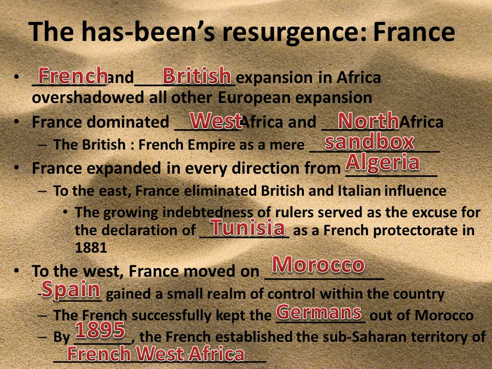 The has-been's resurgence: France ________and___________expansion in Africa overshadowed all other European expansion France dominated _______Africa and ________ Africa – The British : French Empire as a mere ________________ France expanded in every direction from __________ – To the east, France eliminated British and Italian influence The growing indebtedness of rulers served as the excuse for the declaration of ___________ as a French protectorate in 1881 To the west, France moved on _____________ – ______ gained a small realm of control within the country – The French successfully kept the ___________ out of Morocco – By _______, the French established the sub-Saharan territory of __________________________