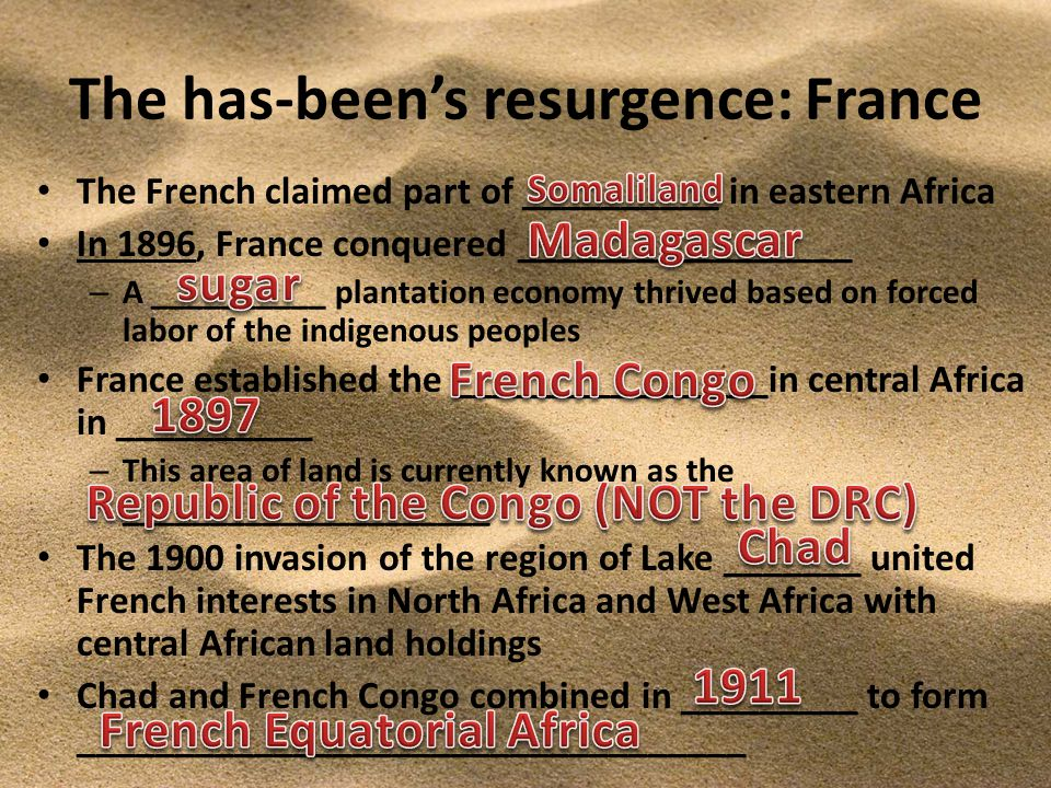 The has-been's resurgence: France The French claimed part of __________ in eastern Africa In 1896, France conquered _________________ – A __________ plantation economy thrived based on forced labor of the indigenous peoples France established the ________________in central Africa in __________ – This area of land is currently known as the _____________________ The 1900 invasion of the region of Lake _______ united French interests in North Africa and West Africa with central African land holdings Chad and French Congo combined in _________ to form __________________________________