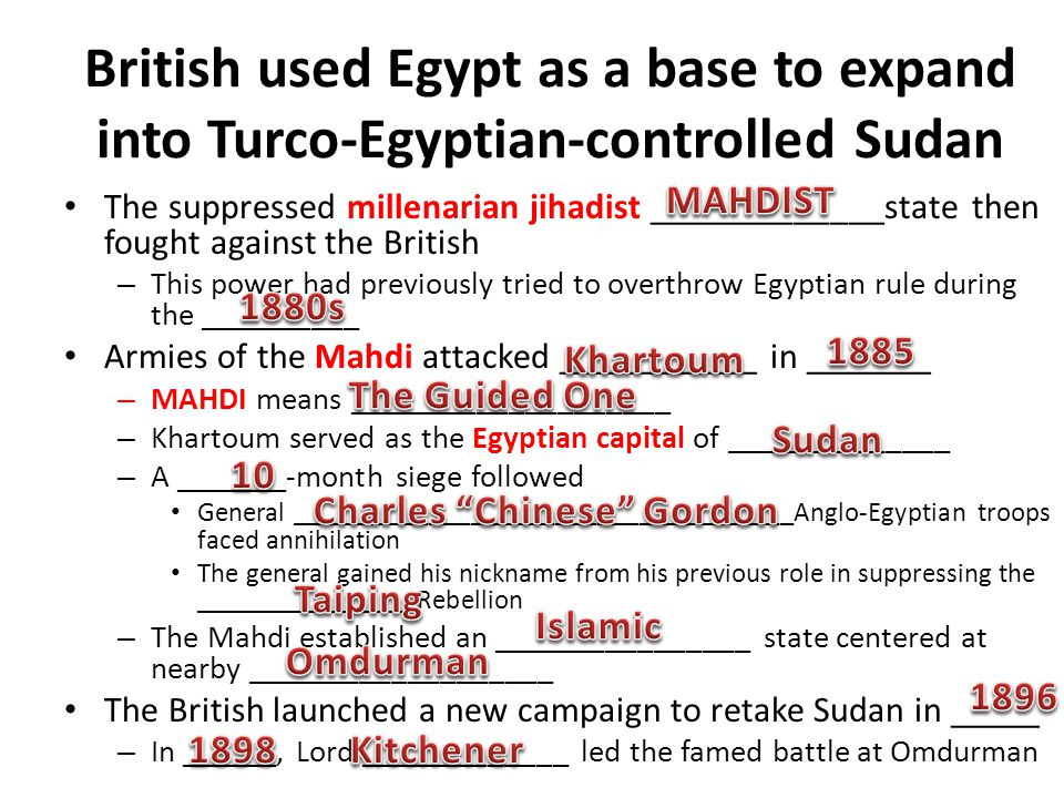 British used Egypt as a base to expand into Turco-Egyptian-controlled Sudan The suppressed millenarian jihadist _____________state then fought against the British – This power had previously tried to overthrow Egyptian rule during the __________ Armies of the Mahdi attacked ___________ in _______ – MAHDI means ____________________ – Khartoum served as the Egyptian capital of ______________ – A _______-month siege followed General ____________________________________Anglo-Egyptian troops faced annihilation The general gained his nickname from his previous role in suppressing the ________________Rebellion – The Mahdi established an ________________ state centered at nearby ___________________ The British launched a new campaign to retake Sudan in _____ – In ______, Lord _____________ led the famed battle at Omdurman