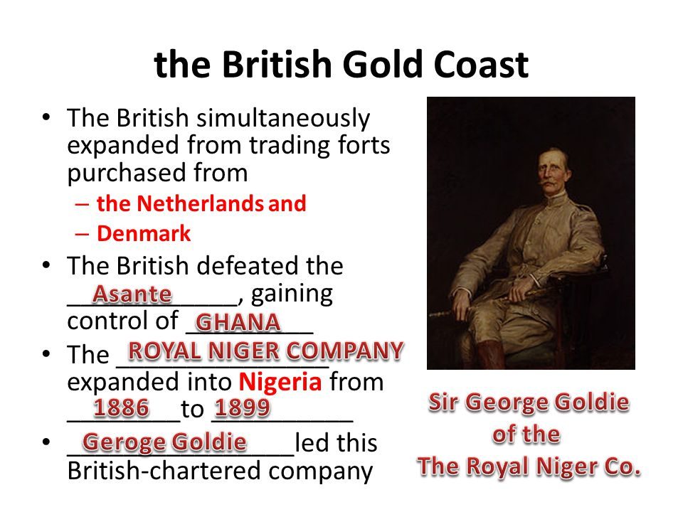 the British Gold Coast The British simultaneously expanded from trading forts purchased from – the Netherlands and – Denmark The British defeated the ____________, gaining control of _________ The _______________ expanded into Nigeria from ________to __________ ________________led this British-chartered company