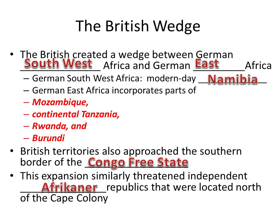 The British Wedge The British created a wedge between German ______________ Africa and German _________Africa – German South West Africa: modern-day ______________ – German East Africa incorporates parts of – Mozambique, – continental Tanzania, – Rwanda, and – Burundi British territories also approached the southern border of the __________________ This expansion similarly threatened independent _______________republics that were located north of the Cape Colony