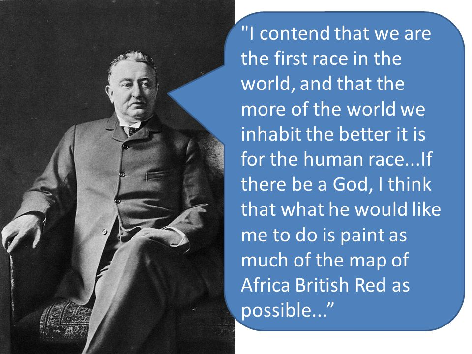 I contend that we are the first race in the world, and that the more of the world we inhabit the better it is for the human race...If there be a God, I think that what he would like me to do is paint as much of the map of Africa British Red as possible...