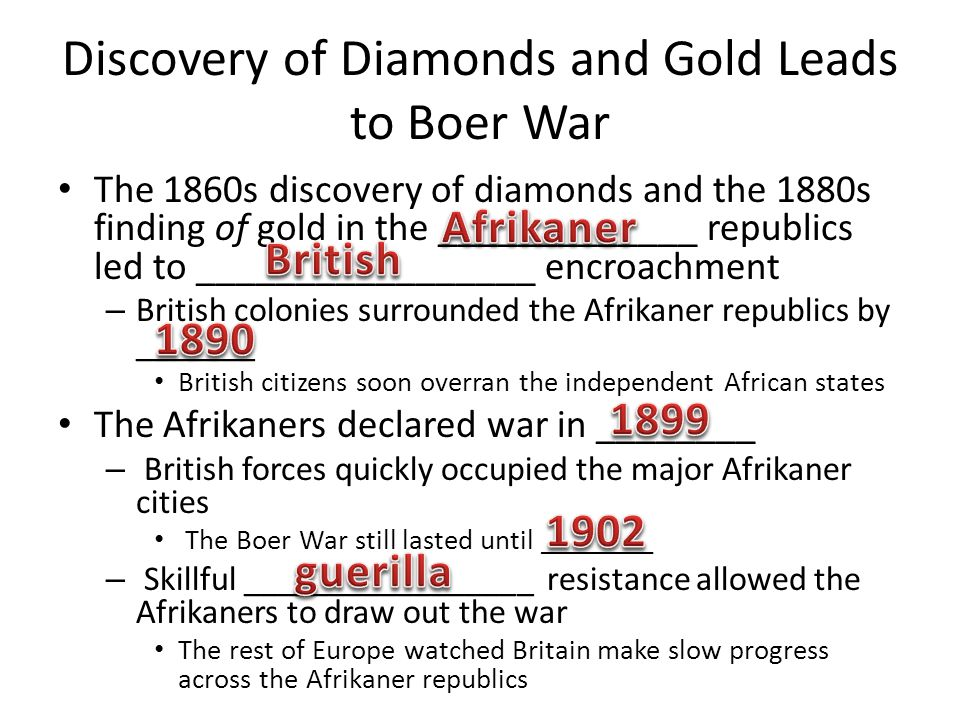 Discovery of Diamonds and Gold Leads to Boer War The 1860s discovery of diamonds and the 1880s finding of gold in the _____________ republics led to _________________ encroachment – British colonies surrounded the Afrikaner republics by _______ British citizens soon overran the independent African states The Afrikaners declared war in ________ – British forces quickly occupied the major Afrikaner cities The Boer War still lasted until ________ – Skillful _________________ resistance allowed the Afrikaners to draw out the war The rest of Europe watched Britain make slow progress across the Afrikaner republics