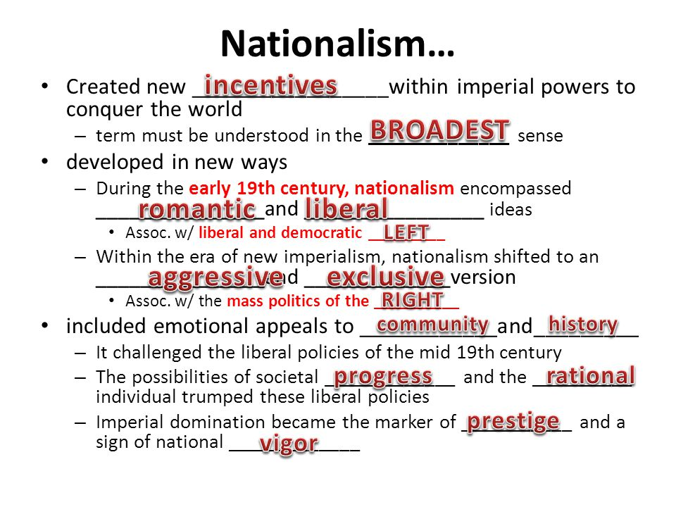 Nationalism… Created new _________________within imperial powers to conquer the world – term must be understood in the ______________ sense developed in new ways – During the early 19th century, nationalism encompassed _______________and ________________ ideas Assoc.
