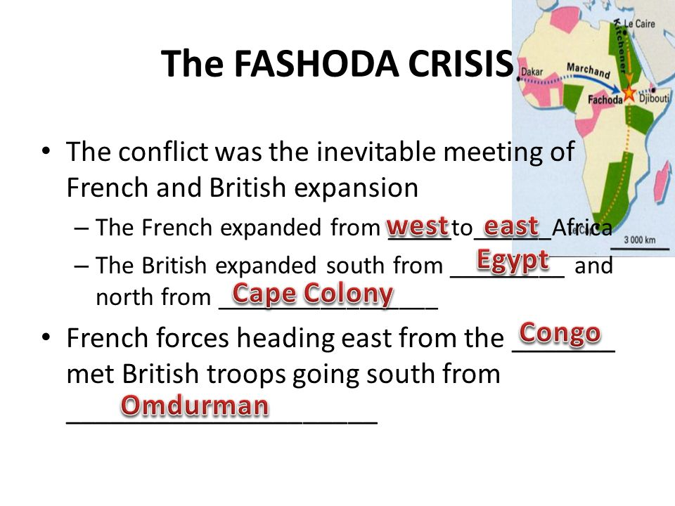 The FASHODA CRISIS The conflict was the inevitable meeting of French and British expansion – The French expanded from _____to______Africa – The British expanded south from _________ and north from _________________ French forces heading east from the _______ met British troops going south from _____________________