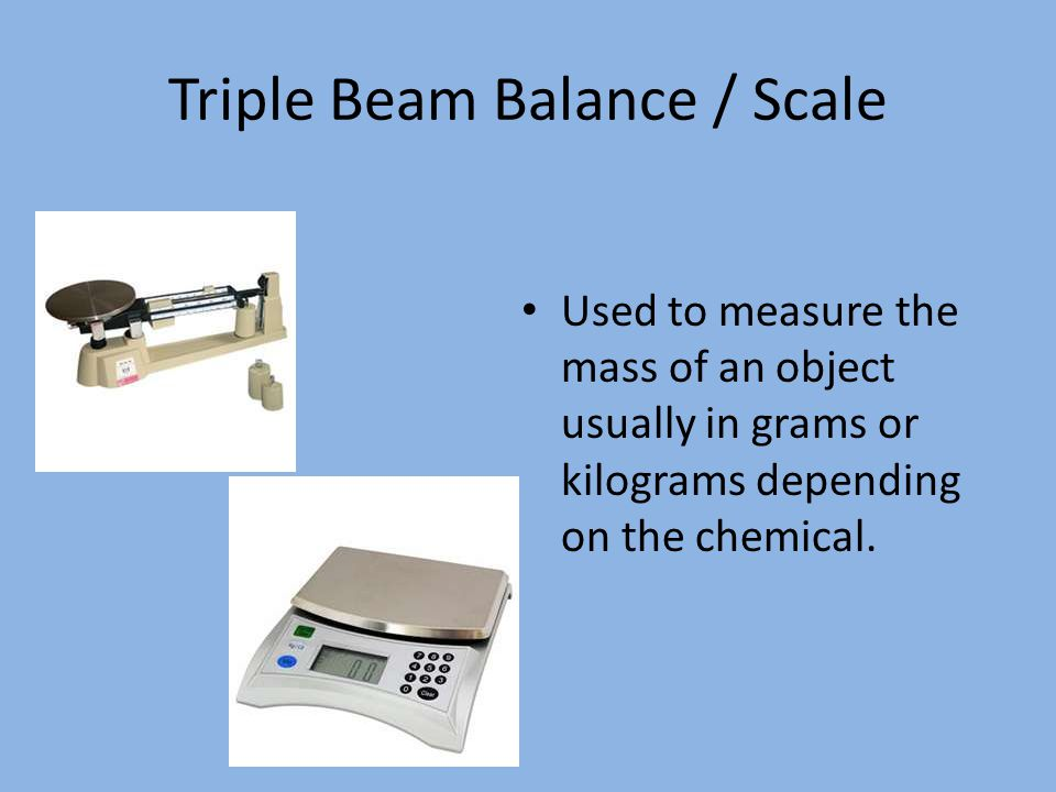 Triple Beam Balance / Scale Used to measure the mass of an object usually in grams or kilograms depending on the chemical.