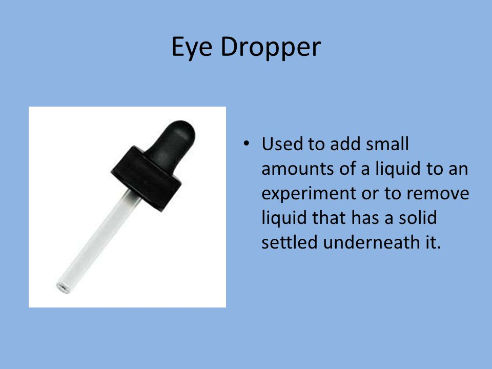 Eye Dropper Used to add small amounts of a liquid to an experiment or to remove liquid that has a solid settled underneath it.